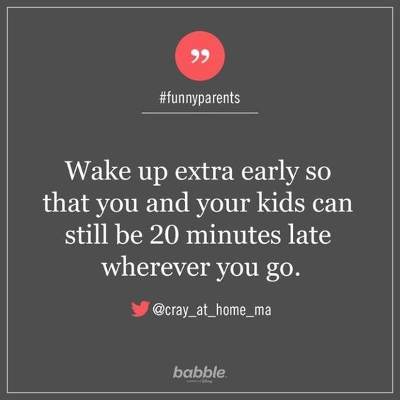 Text - #funnyparents Wake up extra early so that you and your kids can still be 20 minutes late wherever you go. @cray_at_home_ma babble