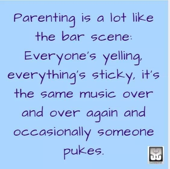 Text - Parenting is a lot like the bar scene: Everyone's yelling everything's sticky, it's the same music over and over again and occasionally someone pukes CLACKRYSTW