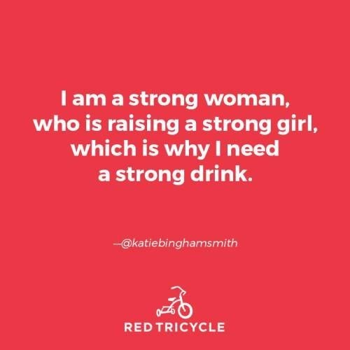 Text - I am a strong woman, who is raising a strong girl, which is why I need a strong drink. -@katiebinghamsmith RED TRICYCLE