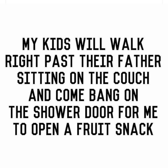 Text - MY KIDS WILL WALK RIGHT PAST THEIR FATHER SITTING ON THE COUCH AND COME BANG ON THE SHOWER DOOR FOR ME TO OPEN A FRUIT SNACK