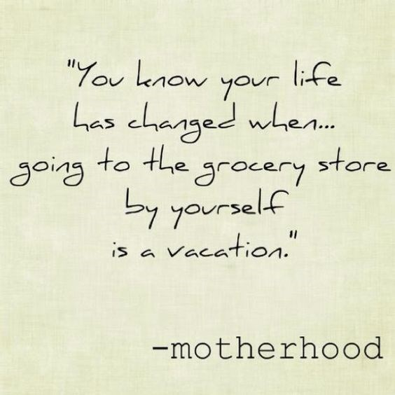 """Text - """"ou know your life Las chazged when.. going to the grocery store by yaurself is a vacation."""" -motherhood"""