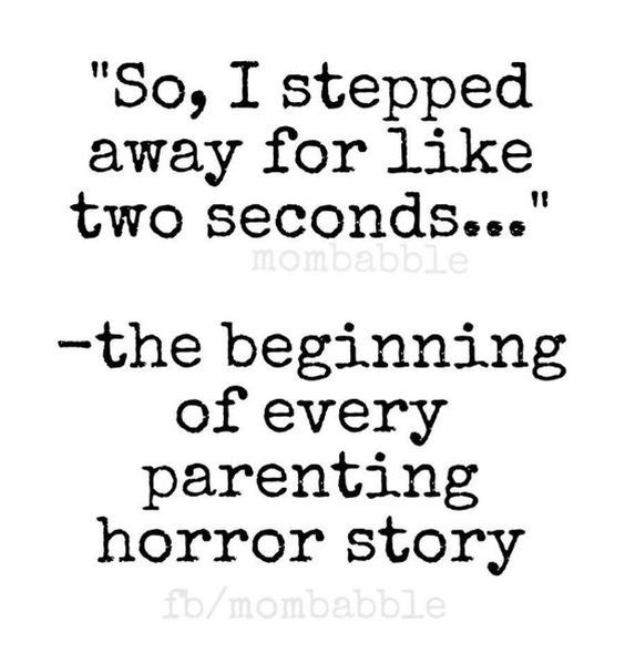 """Text - """"So, I stepped away for like two seconds...' mombabble -the beginning of every parenting horror story fb/mombabble"""