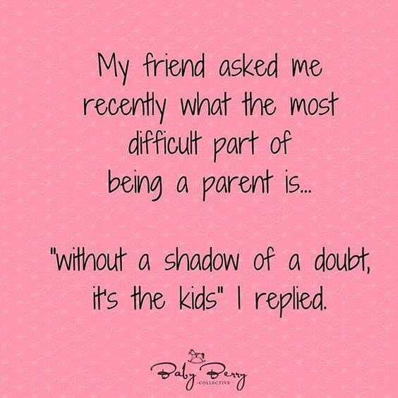 """Text - My friend asked me recenty what the most difficult part of being a parent is.. """"Without a shadow of a doubt, its the kids"""" I replied. -COLLECTIVE"""