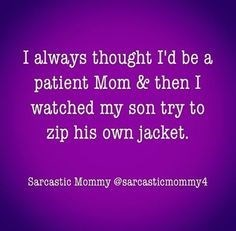 Text - I always thought I'd be a patient Mom & then I watched my son try to zip his own jacket. Sarcastic Mommy @sarcasticmommy4