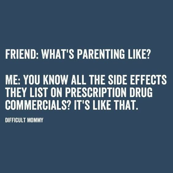 Text - FRIEND: WHAT'S PARENTING LIKE? ME: YOU KNOW ALL THE SIDE EFFECTS THEY LIST ON PRESCRIPTION DRUG COMMERCIALS? IT'S LIKE THAT. DIFFICULT MOMMY