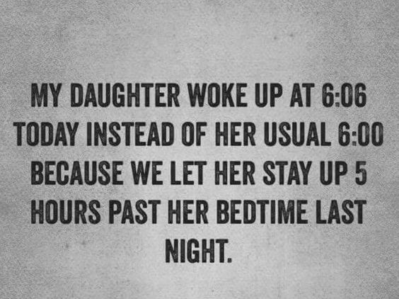 Text - MY DAUGHTER WOKE UP AT 6:06 TODAY INSTEAD OF HER USUAL 6:00 BECAUSE WE LET HER STAY UP 5 HOURS PAST HER BEDTIME LAST NIGHT.