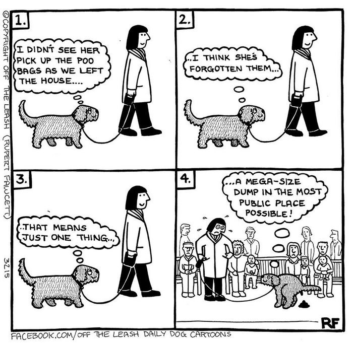 webcomic - Cartoon - 2. I DIDNT SEE HER PICK UP THE POO BAGS AS WE LEFT THE HOUSE... .I THINK SHES FORGOTTEN THEM.. 3. 4. ...A MEGA-SIZE DUMP IN THE MOST PUBLIC PLACE POSSIBLE! .THAT MEANS JUST ONE THING.. RF FACEBOOK.COM/OFF THE LEASH DAILY DOG CARTOONS OCOPYRIGHT OFF THE LEASH RUPERT FAWCETT 3215
