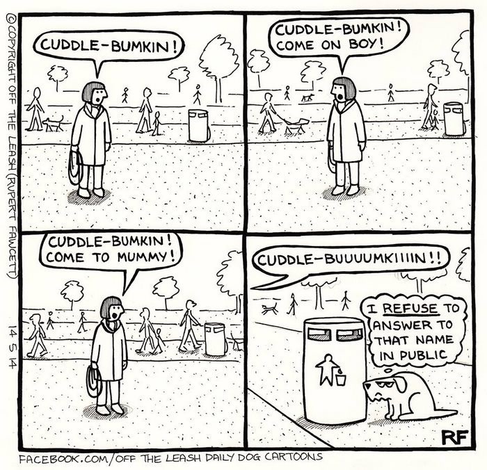 webcomic - Cartoon - CUDDLE-BUMKIN! COME ON BOY! CUDDLE-BUMKIN! CUDDLE-BUMKIN! COME TO MUMMY! CUDDLE-BUUUUMKIIN!! I REFUSE TO ANSWER TO THAT NAME IN PUBLIC RF FACEBOOK.COM/OFF THE LEASH DAILY DOG CARTOONS COPYRIGHT OFF THE LEASH (RUPERT FAWCETT 14 5 14