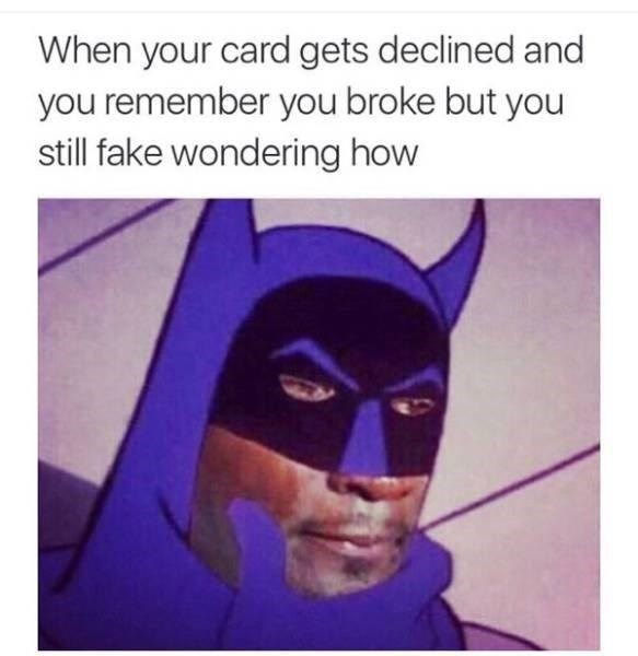 Batman - When your card gets declined and you remember you broke but you still fake wondering how