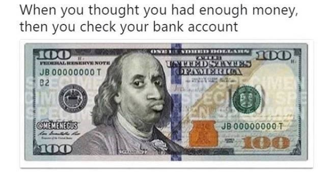 Money - When you thought you had enough money, then you check your bank account D DOLLA UNUEDSTOVEES KOPAMERIA VEDIERAL RESERVE NOTE JB 00000000 T 82 ME SP IM SPE OHEMENEGUS SPEC JB 00000000T 100 100