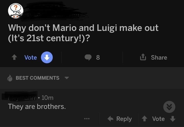 Text - ? Why don't Mario and Luigi make out (It's 21st century!)? U Share Vote 8 BEST COMMENTS eymanrr 10m They are brothers. Reply Vote