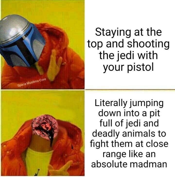 Human - Staying at the |top and shooting the jedi with your pistol Space Muslims-Core Literally jumping down into a pit full of jedi and deadly animals to fight them at close range like an absolute madman