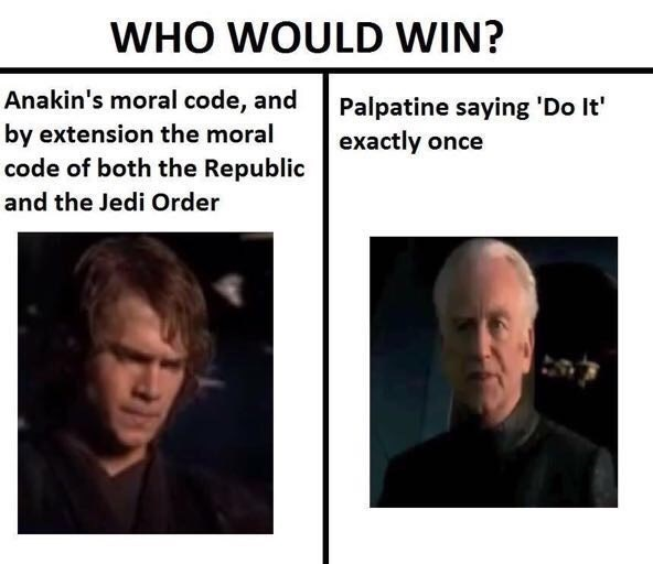 Face - WHO WOULD WIN? Anakin's moral code, and by extension the moral code of both the Republic Palpatine saying 'Do It' exactly once and the Jedi Order