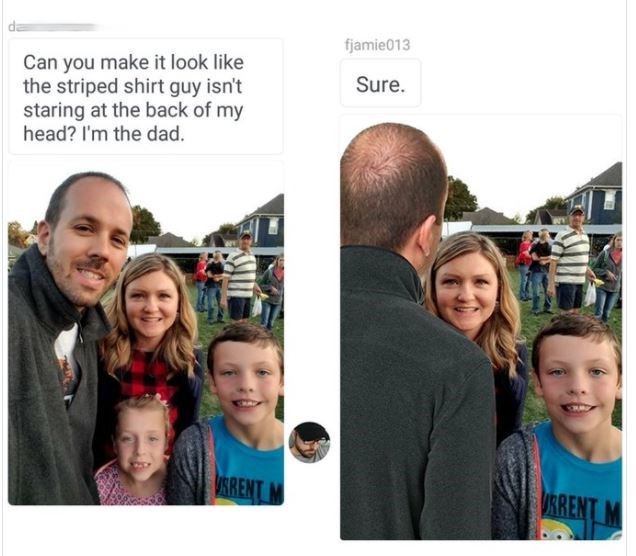 People - fjamie013 Can you make it look like the striped shirt guy isn't staring at the back of my head? I'm the dad. Sure VSRENT URRENT M