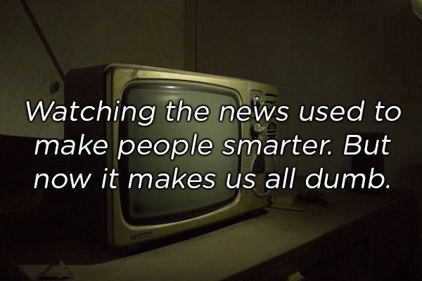 Text - Watching the news used to make people smarter. But now it makes us all dumb.
