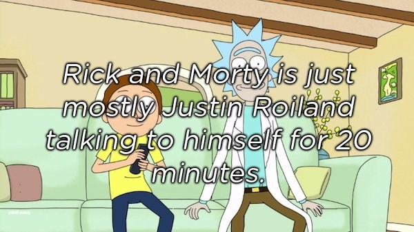 Cartoon - Rick and Morty is just mostly Justin Roiland talking to himself for 20 minutes.