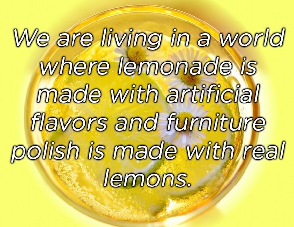 Yellow - We are living in a world where lemonade is made with artificial flavors and furniture polish is made with real lemons.