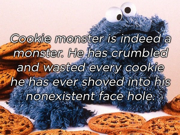 Text - Cookie monster is indeeda monster. He has crumbled and wasted every cookie he has ever shoved into his nonexistent face hole.