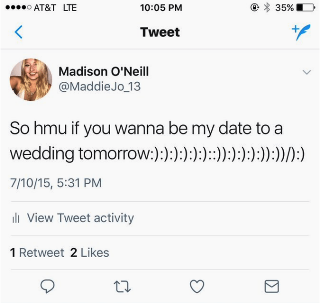Text - o AT&T LTE 35% 10:05 PM Tweet Madison O'Neill @MaddieJo_13 So hmu if you wanna be my date to a wedding tomorrow:) :) :) ) ):) :):):):) :)) )):) 7/10/15, 5:31 PM l View Tweet activity 1 Retweet 2 Likes