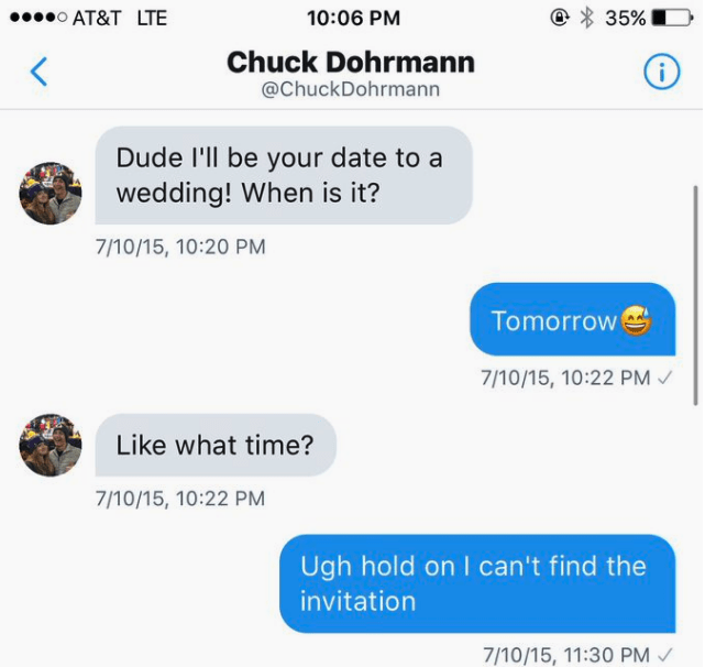 Text - AT&T LTE 10:06 PM 35% Chuck Dohrmann < i @ChuckDohrmann Dude l'll be your date to a wedding! When is it? 7/10/15, 10:20 PM Tomorrow 7/10/15, 10:22 PM Like what time? 7/10/15, 10:22 PM Ugh hold on I can't find the invitation 7/10/15, 11:30 PM