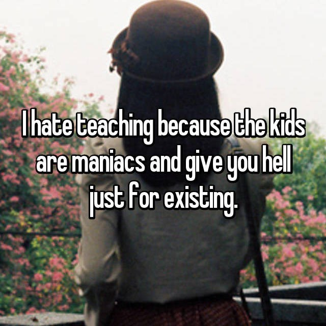 I hate teaching because the kids are maniacs and give you hell just For existing.