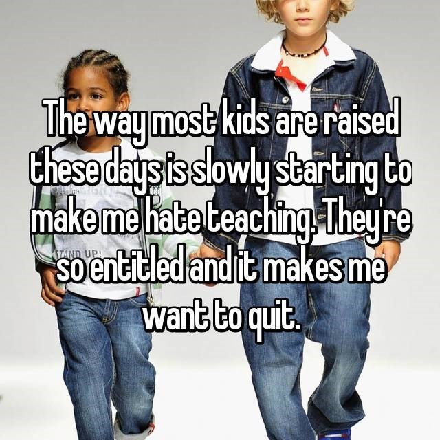 The way most kids are raised these days is slowly starting to make me hate teaching. They're so entitled and it makes me want to quit.