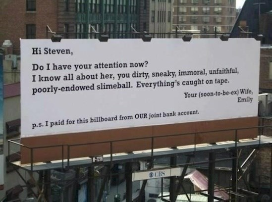 Text - Hi Steven, Do I have your attention now? I know all about her, you dirty, sneaky, immoral, unfaithful, poorly-endowed slimeball. Everything's caught on tape. Your (soon-to-be-ex) Wife, Emily p.s.I paid for this billboard from OUR joint bank account. CBS