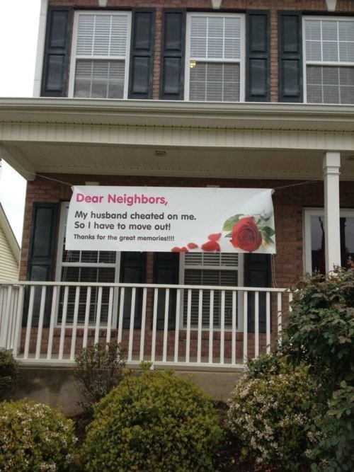 Property - Dear Neighbors, My husband cheated on me. So I have to move out! Thanks for the great memories!!!