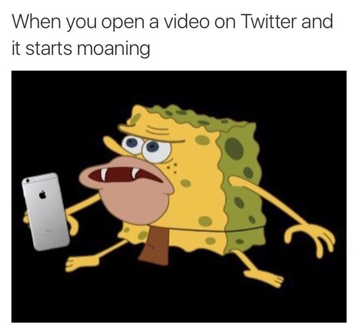Cartoon - When you open a video on Twitter and it starts moaning