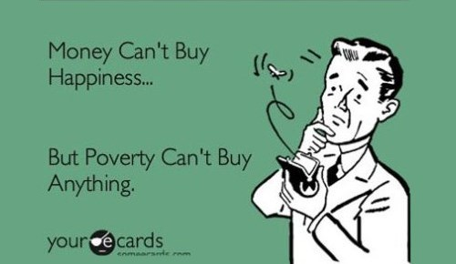 funny ecard about how money can't buy happiness, but poverty can't buy anything