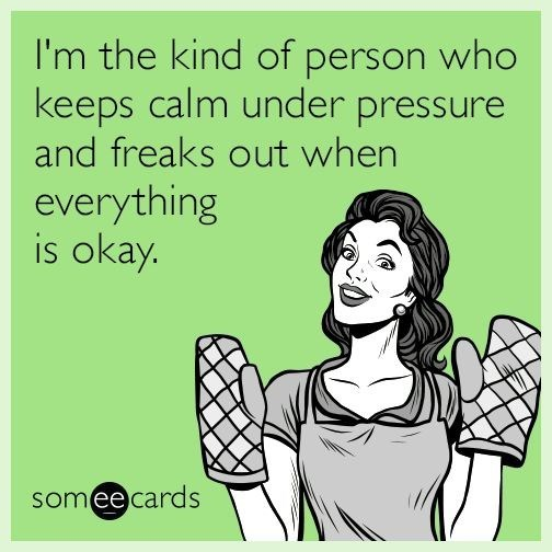 funny ecard about keeping calm under pressure, but freaking out when everything is OK