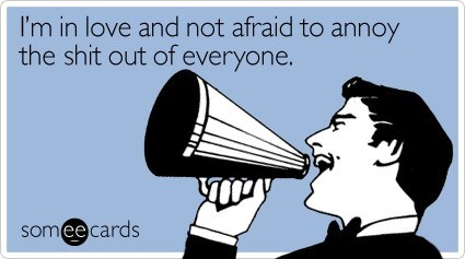 funny ecard about being in love and not caring that it annoys everyone
