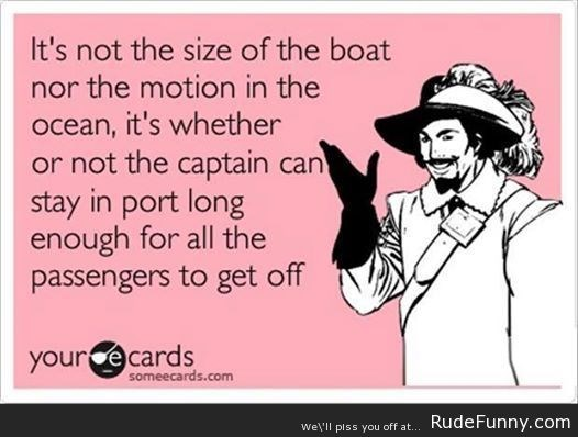 funny ecard that it is not the size of the boat nor the motion of the ocean, but rather how long the captain can stay in port till everyone gets off.