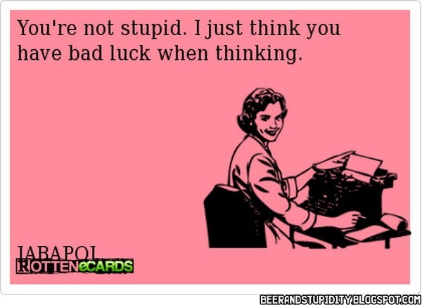Funny ecard about not being stupid, just having bad luck while thinking