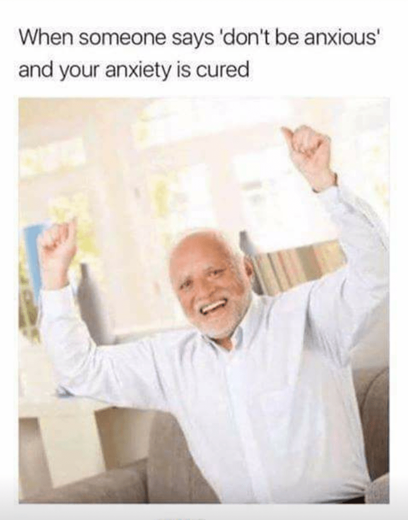 Hide the hurt Harold meme about when someone says don't be anxious and your anxiety is cured