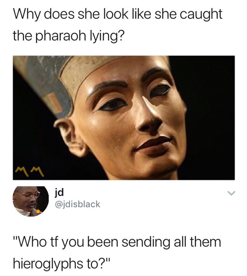 Funny meme about how Nefertiti looks like she caught the pharoah lying.