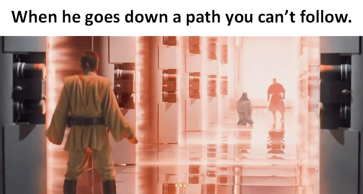 Star Wars meme of when he goes down a path you can't follow