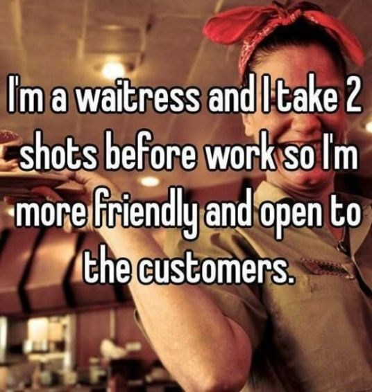 Facial expression - Im a waitress and ltake 2 shots before work solm more friendly and open to the customers.