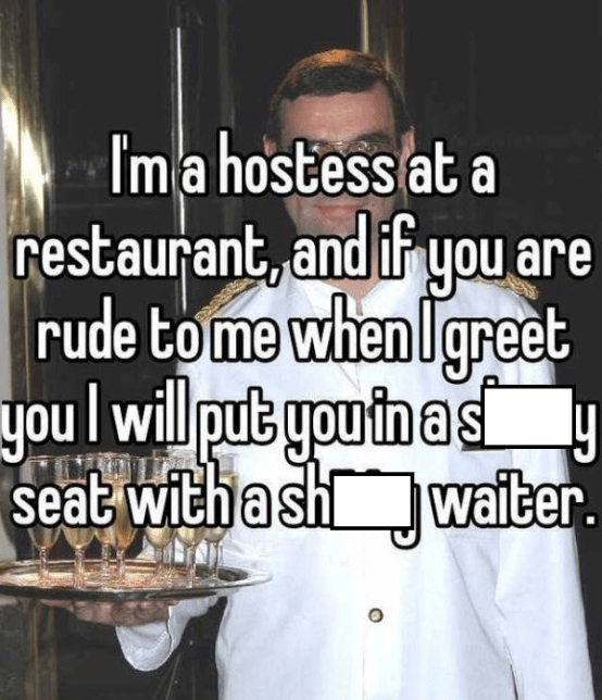 Font - Ima hostess at a restaurant,and if you are rude tome when I greet you l will put youin a s seat witha sh waiter.