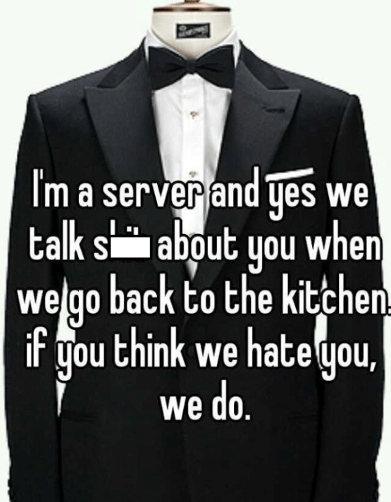 Suit - Im a server and yes we talk s about you when welgo back to the kitchen if you think we hate you, we do.