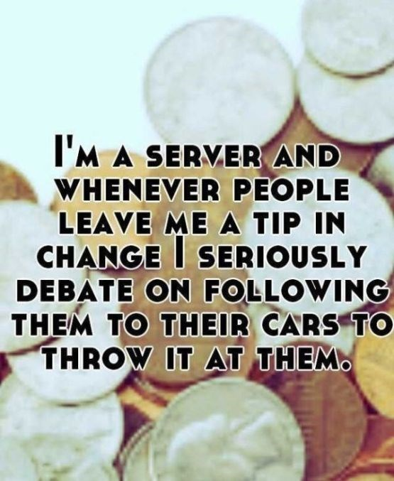 Text - I'M A SERVER AND WHENEVER PEOPLE LEAVE ME A TIP IN CHANGE SERIOUSLY DEBATE ON FOLLOWING THEM TO THEIR CARS TO THROW IT AT THEM