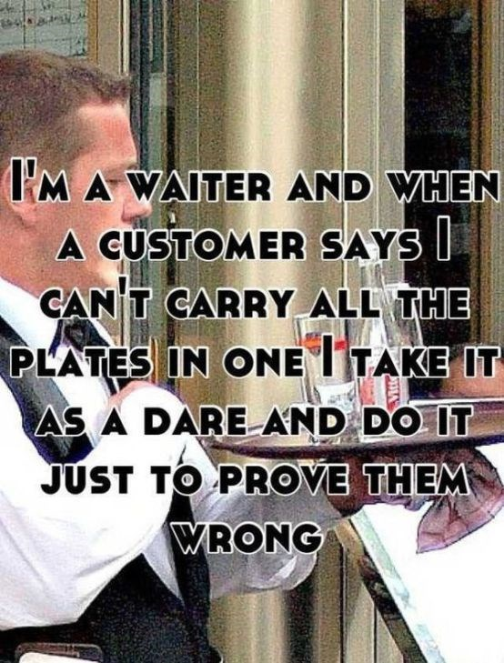 Text - MA WAITER AND WHEN A CUSTOMER SAYS CAN T CARRY ALL THE PLATES IN ONE TTAKE IT AS A DAREAND DO IT JUST TO PROVE THEM WRONG 331A