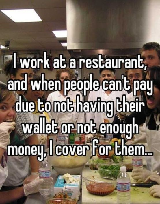 Meal - work at a restaurant, and when people cant pay due tonot having their wallet or not enough money licover For them..