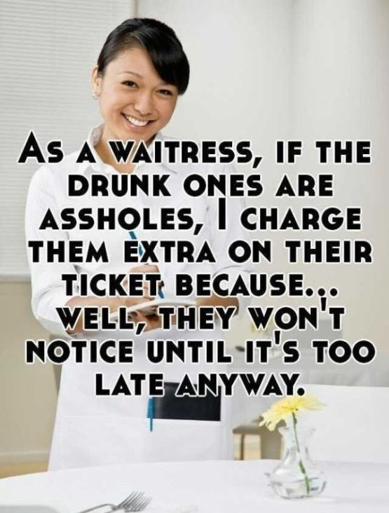 Text - As A WAITRESS, IF THE DRUNK ONES ARE ASSHOLES, l CHARGE THEM EXTRA ON THEIR TICKET BECAUSE. .. WELL THEY WON'T NOTICE UNTIL IT'S TOO LATE ANYWAY.