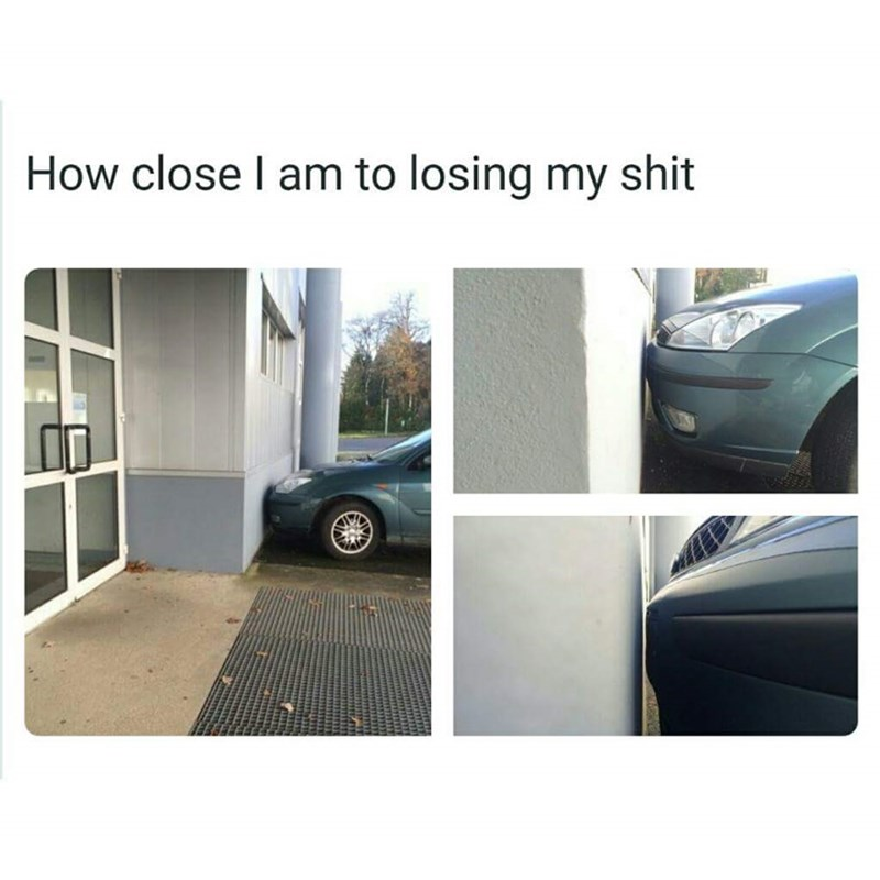 meme about being real close to losing your sh*t with pic of parked car very close to the wall