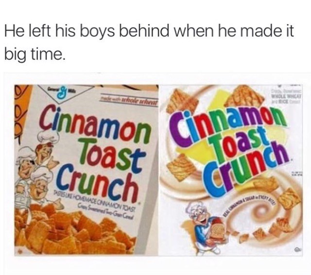 Cinnamon Toast Crunch meme about how that one dude left the boys behind when he made it big time.