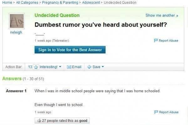 Yahoo answers question dumbest rumor was of someone in school who had a rumor going on that he was home schooled, while he is in school.