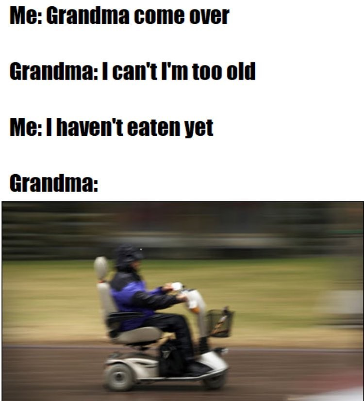 Speeding grandma because you haven't eaten yet.
