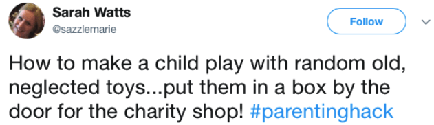 Text - Sarah Watts Follow @sazzlemarie How to make a child play with random old, neglected toys...put them in a box by the door for the charity shop! #parentinghack