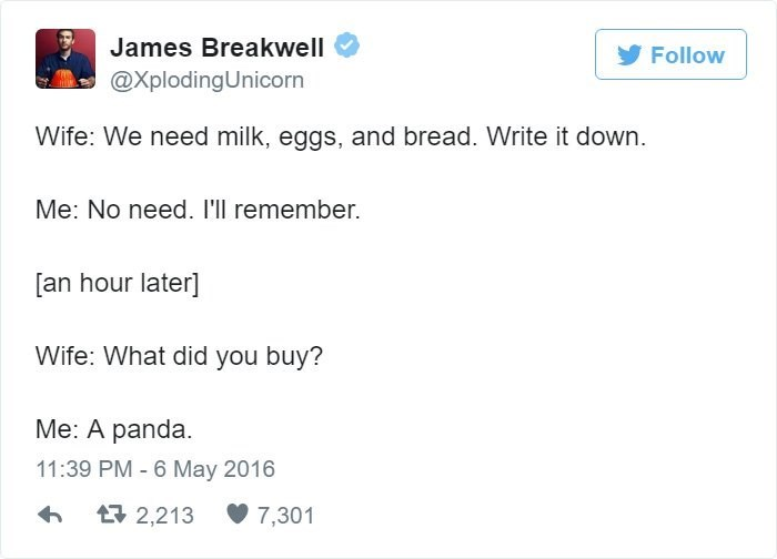 Text - James Breakwell Follow @XplodingUnicorn Wife: We need milk, eggs, and bread. Write it down. Me: No need. I'll remember. [an hour later] Wife: What did you buy? Me: A panda 11:39 PM - 6 May 2016 2,213 7,301